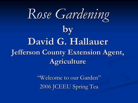"Rose Gardening by David G. Hallauer Jefferson County Extension Agent, Agriculture ""Welcome to our Garden"" 2006 JCEEU Spring Tea."