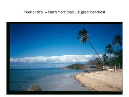 Puerto Rico -- Much more than just great beaches!.