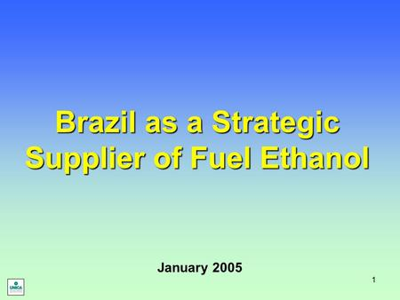 1 Brazil as a Strategic Supplier of Fuel Ethanol January 2005.