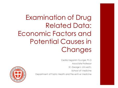Examination of Drug Related Data: Economic Factors and Potential Causes in Changes Cecilia Hegamin-Younger, Ph.D Associate Professor St. George's University.