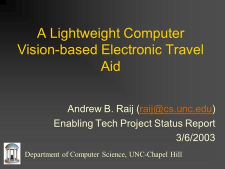 A Lightweight Computer Vision-based Electronic Travel Aid Andrew B. Raij Enabling Tech Project Status Report 3/6/2003.
