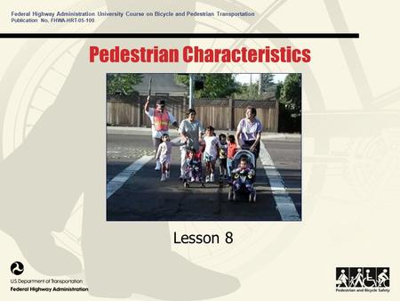 Federal Highway Administration University Course on Bicycle and Pedestrian Transportation Pedestrian Characteristics Lesson 8 Publication No. FHWA-HRT-05-100.