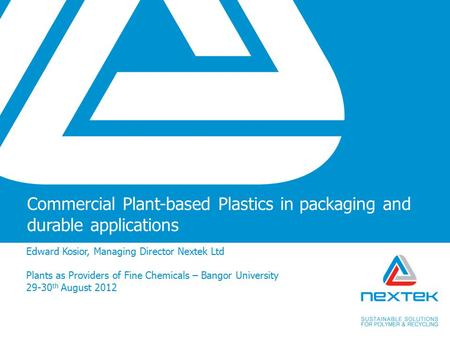 Commercial Plant-based Plastics in packaging and durable applications Edward Kosior, Managing Director Nextek Ltd Plants as Providers of Fine Chemicals.