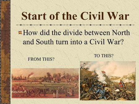 Start of the Civil War How did the divide between North and South turn into a Civil War? TO THIS? FROM THIS?