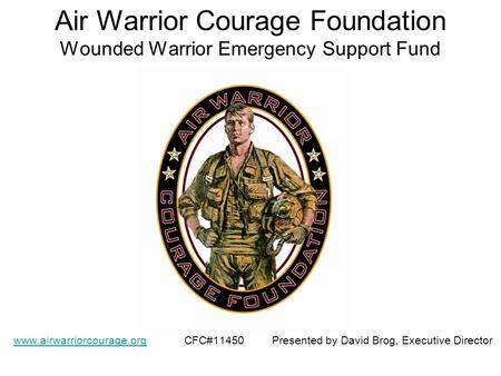 Air Warrior Courage Foundation Wounded Warrior Emergency Support Fund www.airwarriorcourage.orgwww.airwarriorcourage.org CFC#11450 Presented by David Brog,