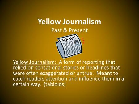 Yellow Journalism Past & Present Yellow Journalism: A form of reporting that relied on sensational stories or headlines that were often exaggerated or.