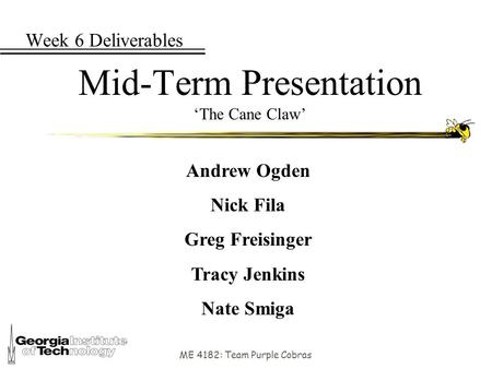 ME 4182: Team Purple Cobras Week 6 Deliverables Mid-Term Presentation 'The Cane Claw' Andrew Ogden Nick Fila Greg Freisinger Tracy Jenkins Nate Smiga.