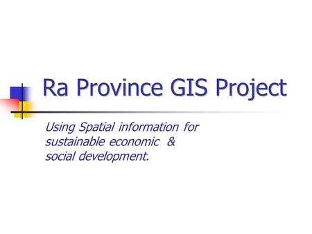 Using Spatial information for sustainable economic & social development. Ra Province GIS Project.