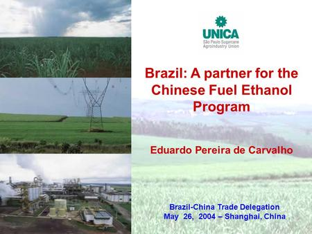 Brazil: A partner for the Chinese Fuel Ethanol Program Eduardo Pereira de Carvalho Brazil-China Trade Delegation May 26, 2004 – Shanghai, China.
