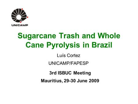 Sugarcane Trash and Whole Cane Pyrolysis in Brazil 3rd ISBUC Meeting Mauritius, 29-30 June 2009 Luís Cortez UNICAMP/FAPESP.