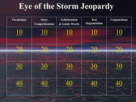 Eye of the Storm Jeopardy VocabularyStory Comprehension Syllabication & Guide Words Text Organization Conjunctions 10 20 30 40.