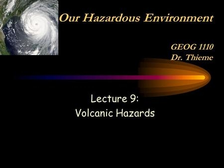 Lecture 9: Volcanic Hazards Our Hazardous Environment GEOG 1110 Dr. Thieme.