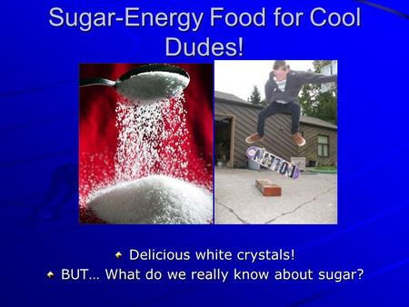 Sugar-Energy Food for Cool Dudes! Delicious white crystals! BUT… What do we really know about sugar?