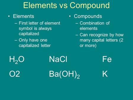 Elements vs Compound Elements –First letter of element symbol is always capitalized –Only have one capitalized letter Compounds –Combination of elements.