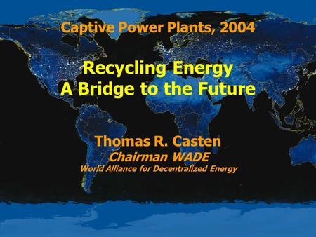 Captive Power Plants, 2004 Recycling Energy A Bridge to the Future Thomas R. Casten Chairman WADE World Alliance for Decentralized Energy.