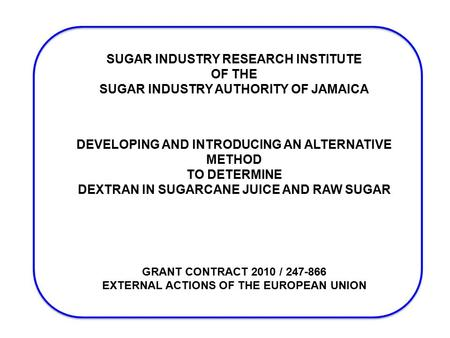 SUGAR INDUSTRY RESEARCH INSTITUTE OF THE SUGAR INDUSTRY AUTHORITY OF JAMAICA DEVELOPING AND INTRODUCING AN ALTERNATIVE METHOD TO DETERMINE DEXTRAN IN SUGARCANE.