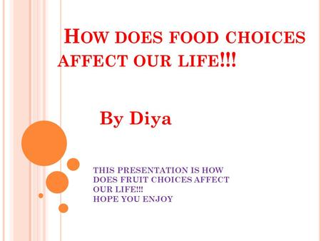 H OW DOES FOOD CHOICES AFFECT OUR LIFE !!! By Diya THIS PRESENTATION IS HOW DOES FRUIT CHOICES AFFECT OUR LIFE!!! HOPE YOU ENJOY.
