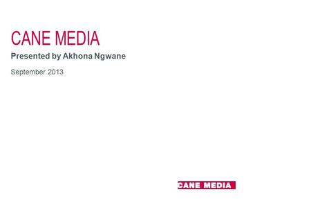 CANE MEDIA Presented by Akhona Ngwane September 2013.