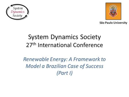 System Dynamics Society 27 th International Conference Renewable Energy: A Framework to Model a Brazilian Case of Success (Part I) São Paulo University.