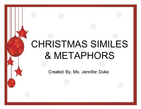 CHRISTMAS SIMILES & METAPHORS Created By, Ms. Jennifer Duke.