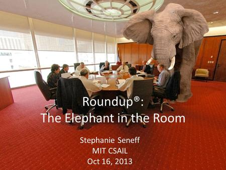 Roundup®: The Elephant in the Room Stephanie Seneff MIT CSAIL Oct 16, 2013.