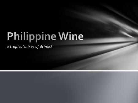 A tropical mixes of drinks!. Origin and History For centuries, the Philippines has had its own tradition of brewing, fermenting and drinking wines which.