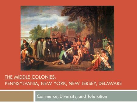 THE MIDDLE COLONIES: PENNSYLVANIA, NEW YORK, NEW JERSEY, DELAWARE Commerce, Diversity, and Toleration.