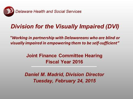 Joint Finance Committee Hearing Fiscal Year 2016 Daniel M. Madrid, Division Director Tuesday, February 24, 2015 Working in partnership with Delawareans.