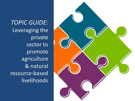 TOPIC GUIDE: Leveraging the private sector to promote agriculture & natural resource-based livelihoods.