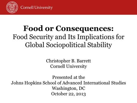 Food or Consequences: Food Security and Its Implications for Global Sociopolitical Stability Christopher B. Barrett Cornell University Presented at the.