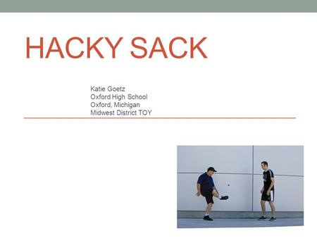 HACKY SACK Katie Goetz Oxford High School Oxford, Michigan Midwest District TOY.