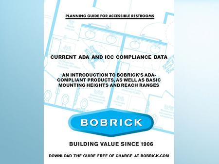 CURRENT ADA AND ICC COMPLIANCE DATA AN INTRODUCTION TO BOBRICK'S ADA- COMPLIANT PRODUCTS, AS WELL AS BASIC MOUNTING HEIGHTS AND REACH RANGES DOWNLOAD THE.
