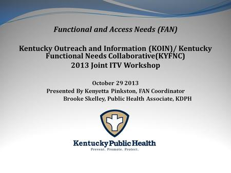 Functional and Access Needs (FAN) Kentucky Outreach and Information (KOIN)/ Kentucky Functional Needs Collaborative(KYFNC) 2013 Joint ITV Workshop October.