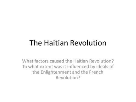The Haitian Revolution What factors caused the Haitian Revolution? To what extent was it influenced by ideals of the Enlightenment and the French Revolution?