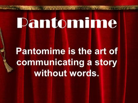 Pantomime Pantomime is the art of communicating a story without words.