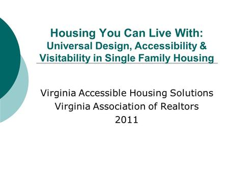 Housing You Can Live With: Universal Design, Accessibility & Visitability in Single Family Housing Virginia Accessible Housing Solutions Virginia Association.