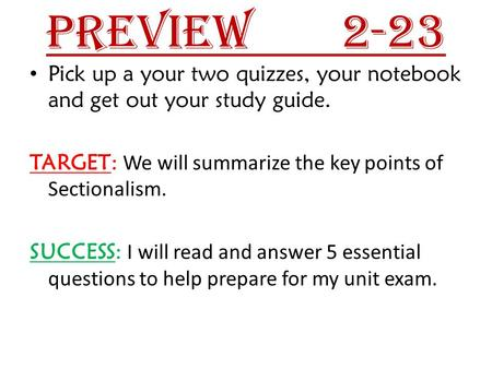 Preview 		2-23 Pick up a your two quizzes, your notebook and get out your study guide. TARGET: We will summarize the key points of Sectionalism. SUCCESS: