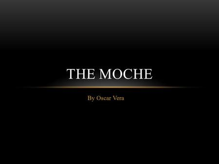 By Oscar Vera THE MOCHE. TIME AND LOCATION The Moche Empire was established in 100 A.D. and collapsed by 800 A.D. Moche history can be divided into three.
