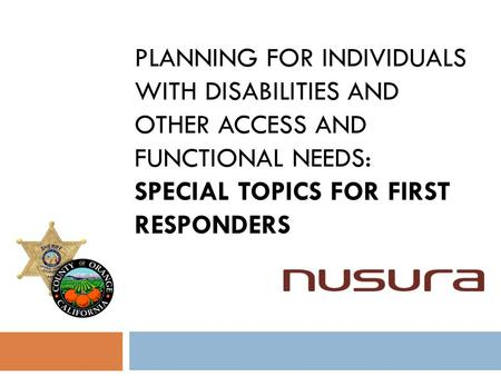 PLANNING FOR INDIVIDUALS WITH DISABILITIES AND OTHER ACCESS AND FUNCTIONAL NEEDS: SPECIAL TOPICS FOR FIRST RESPONDERS.