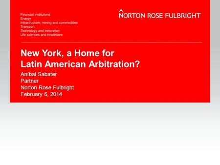New York, a Home for Latin American Arbitration? Aníbal Sabater Partner Norton Rose Fulbright February 6, 2014.