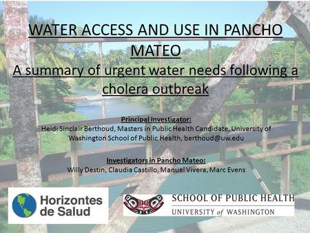 WATER ACCESS AND USE IN PANCHO MATEO A summary of urgent water needs following a cholera outbreak Principal Investigator: Heidi Sinclair Berthoud, Masters.