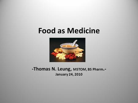 Food as Medicine -Thomas N. Leung, MSTOM, BS Pharm.- January 24, 2010.