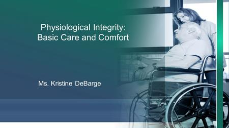 Physiological Integrity: Basic Care and Comfort Ms. Kristine DeBarge.