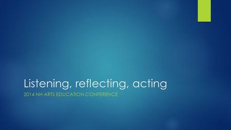 Listening, reflecting, acting 2014 NH ARTS EDUCATION CONFERENCE.
