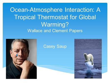 Ocean-Atmosphere Interaction: A Tropical Thermostat for Global Warming? Wallace and Clement Papers Casey Saup.