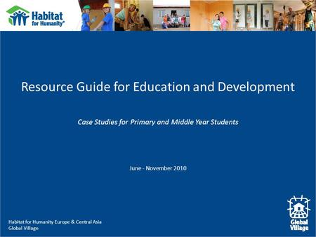 Habitat for Humanity Europe & Central Asia Global Village Resource Guide for Education and Development Case Studies for Primary and Middle Year Students.