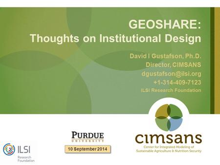 GEOSHARE: Thoughts on Institutional Design David I Gustafson, Ph.D. Director, CIMSANS +1-314-409-7123 ILSI Research Foundation 10 September.