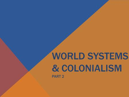 WORLD SYSTEMS & COLONIALISM PART 2. EMERGENCE OF WORLD SYSTEM.