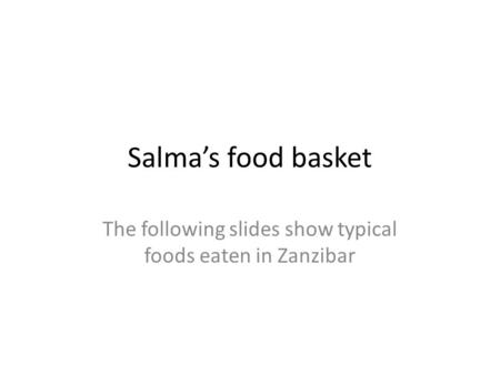 Salma's food basket The following slides show typical foods eaten in Zanzibar.