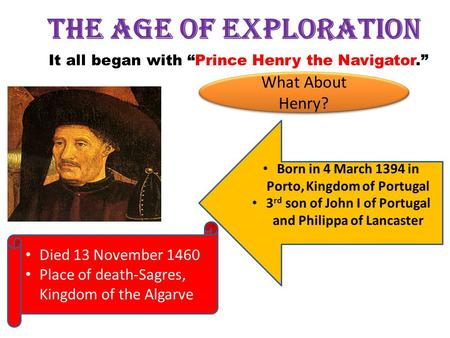 "The Age of Exploration It all began with ""Prince Henry the Navigator."" Born in 4 March 1394 in Porto, Kingdom of Portugal 3 rd son of John I of Portugal."